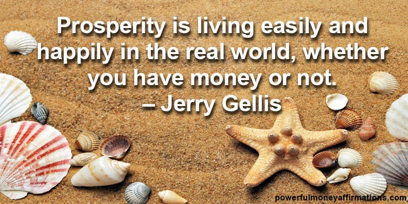 Prosperity is living easily and happily in the real world, whether you have money or not