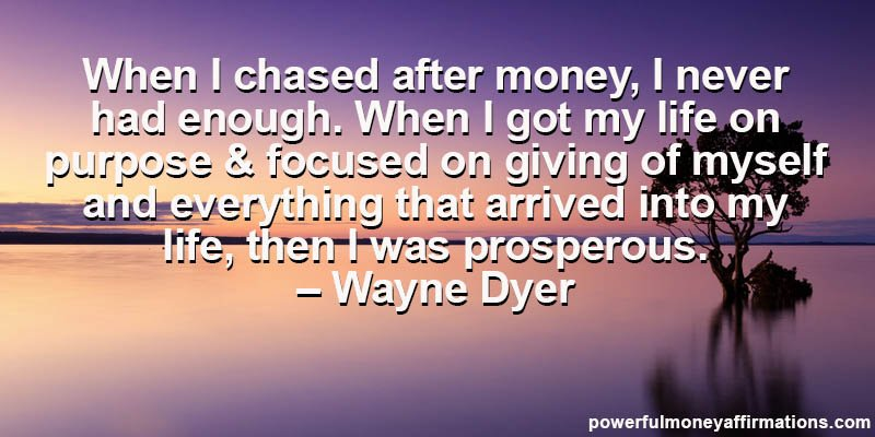 When I chased after money, I never had enough. When I got my life on purpose and focused on giving of myself and everything that arrived into my life, then I was prosperous. - Wayne Dyer
