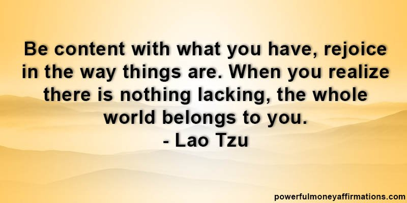 Be content with what you have, rejoice in the way things are. When you realize there is nothing lacking, the whole world belongs to you – Lao Tzu