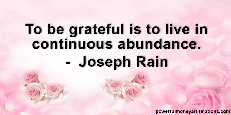 To be grateful is to live in continuous abundance - Joseph Rain