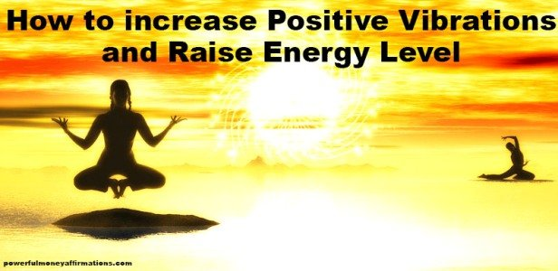 How to increase Positive Vibrations and Raise Energy Level