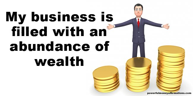 My business is filled with an abundance of wealth