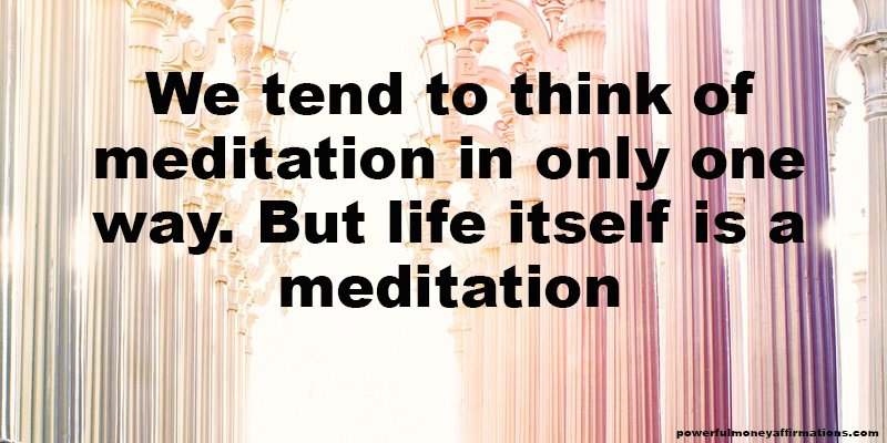 We tend to think of meditation in only one way. But life itself is a meditation