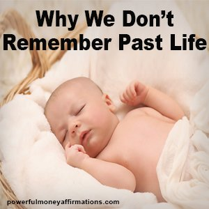 Why We Do Not Remember Past Life