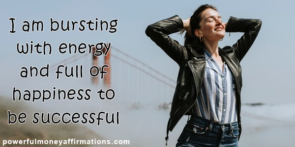 Positive Affirmations for Success - I am bursting with energy and full of happiness to be successful